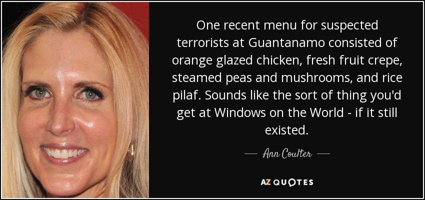 One recent menu for suspected terrorists at Guantanamo consisted of orange glazed chicken, fresh fruit crepe, steamed peas and mushrooms, and rice pilaf. Sounds like the sort of thing you'd get at Windows on the World - if it still existed. - Ann Coulter