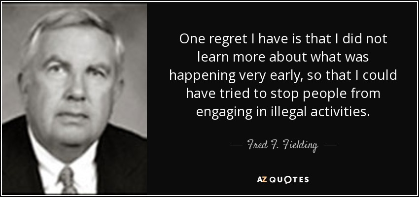 One regret I have is that I did not learn more about what was happening very early, so that I could have tried to stop people from engaging in illegal activities. - Fred F. Fielding