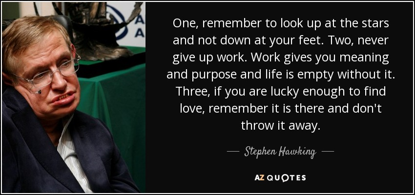 One, remember to look up at the stars and not down at your feet. Two, never give up work. Work gives you meaning and purpose and life is empty without it. Three, if you are lucky enough to find love, remember it is there and don't throw it away. - Stephen Hawking