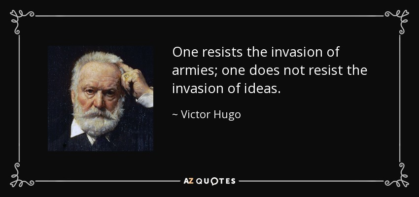 One resists the invasion of armies; one does not resist the invasion of ideas. - Victor Hugo