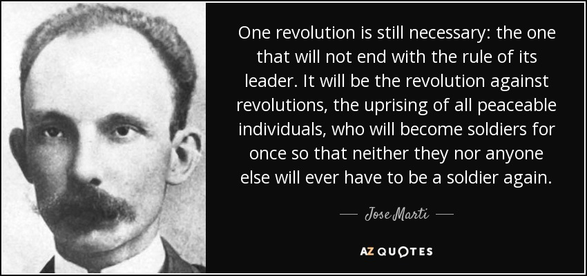 One revolution is still necessary: the one that will not end with the rule of its leader. It will be the revolution against revolutions, the uprising of all peaceable individuals, who will become soldiers for once so that neither they nor anyone else will ever have to be a soldier again. - Jose Marti