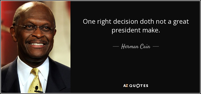 One right decision doth not a great president make. - Herman Cain