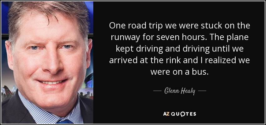 One road trip we were stuck on the runway for seven hours. The plane kept driving and driving until we arrived at the rink and I realized we were on a bus. - Glenn Healy