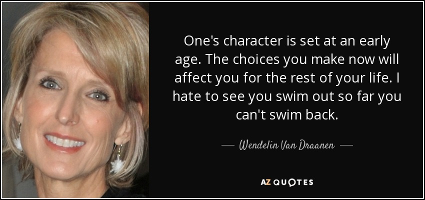 One's character is set at an early age. The choices you make now will affect you for the rest of your life. I hate to see you swim out so far you can't swim back. - Wendelin Van Draanen