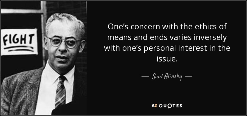 One's concern with the ethics of means and ends varies inversely with one's personal interest in the issue. - Saul Alinsky