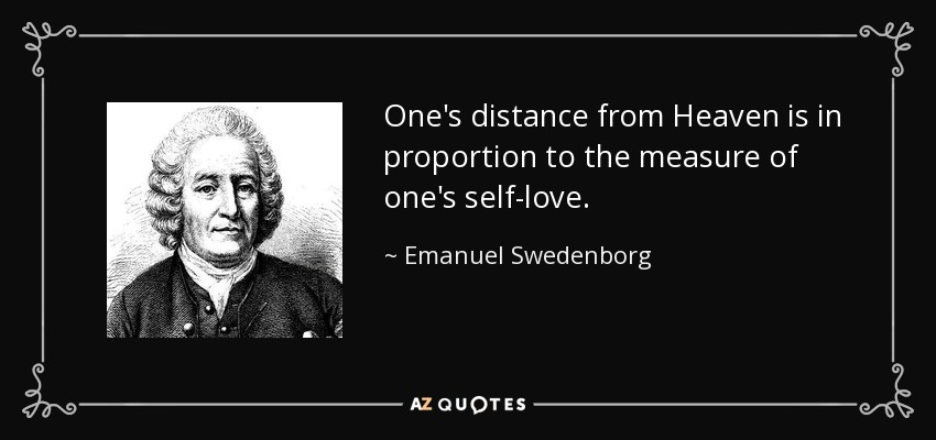 One's distance from Heaven is in proportion to the measure of one's self-love. - Emanuel Swedenborg