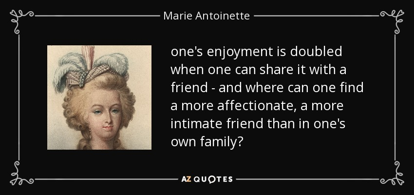 one's enjoyment is doubled when one can share it with a friend - and where can one find a more affectionate, a more intimate friend than in one's own family? - Marie Antoinette
