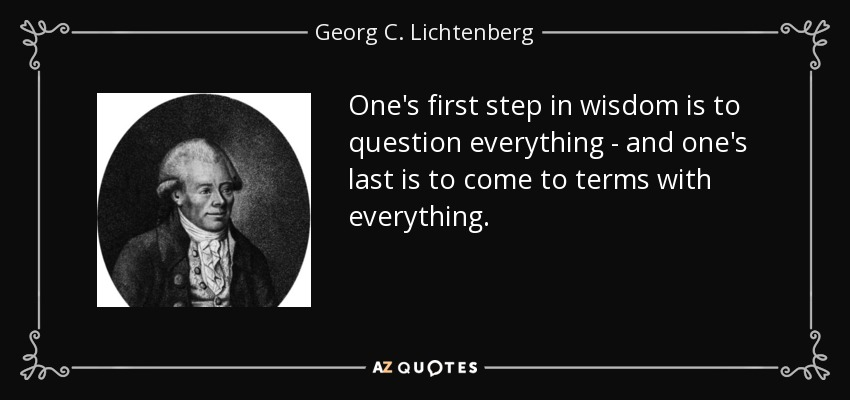 One's first step in wisdom is to question everything - and one's last is to come to terms with everything. - Georg C. Lichtenberg