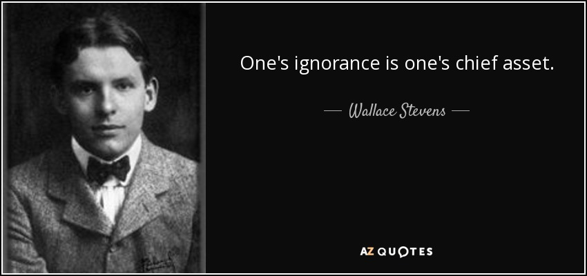 One's ignorance is one's chief asset. - Wallace Stevens