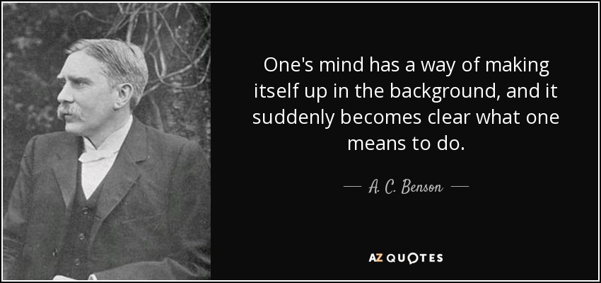 One's mind has a way of making itself up in the background, and it suddenly becomes clear what one means to do. - A. C. Benson