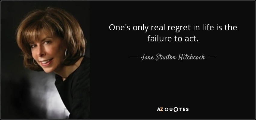 One's only real regret in life is the failure to act. - Jane Stanton Hitchcock