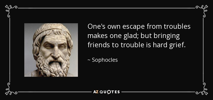 One's own escape from troubles makes one glad; but bringing friends to trouble is hard grief. - Sophocles