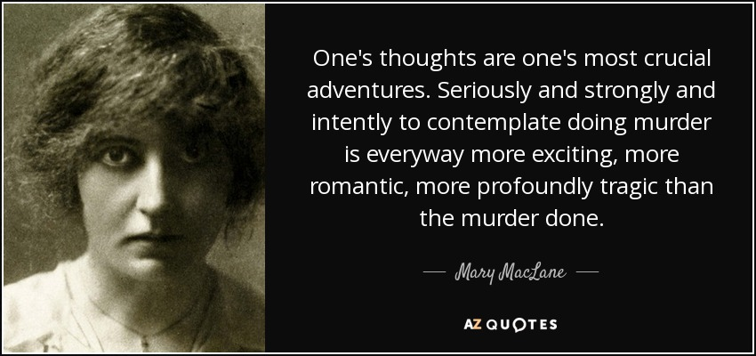 One's thoughts are one's most crucial adventures. Seriously and strongly and intently to contemplate doing murder is everyway more exciting, more romantic, more profoundly tragic than the murder done. - Mary MacLane
