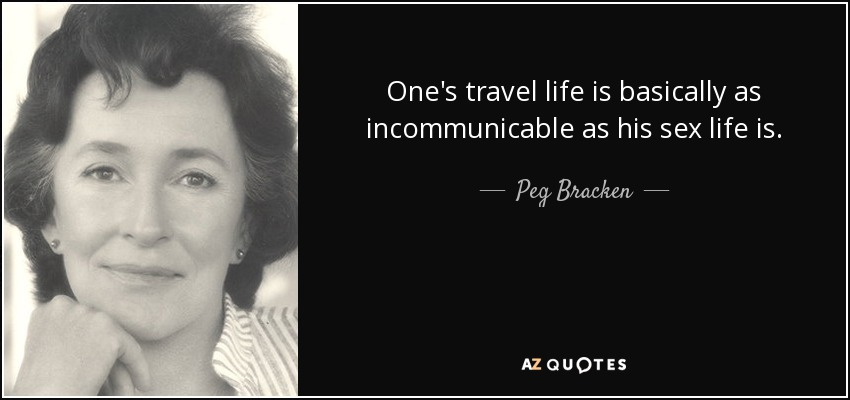 One's travel life is basically as incommunicable as his sex life is. - Peg Bracken