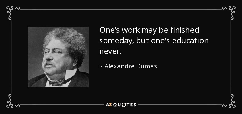 One's work may be finished someday, but one's education never. - Alexandre Dumas