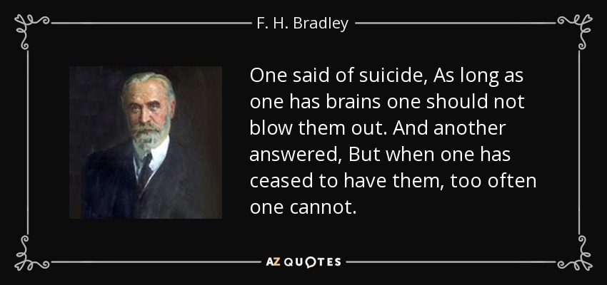 One said of suicide, As long as one has brains one should not blow them out. And another answered, But when one has ceased to have them, too often one cannot. - F. H. Bradley