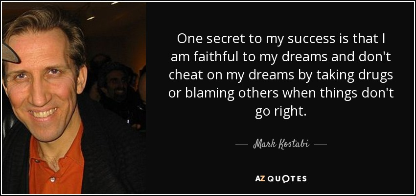 One secret to my success is that I am faithful to my dreams and don't cheat on my dreams by taking drugs or blaming others when things don't go right. - Mark Kostabi