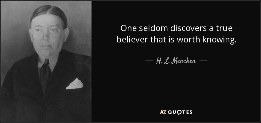 One seldom discovers a true believer that is worth knowing. - H. L. Mencken