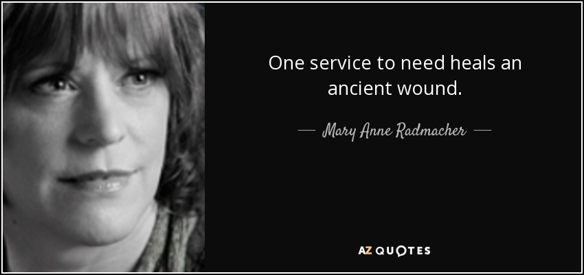 One service to need heals an ancient wound. - Mary Anne Radmacher