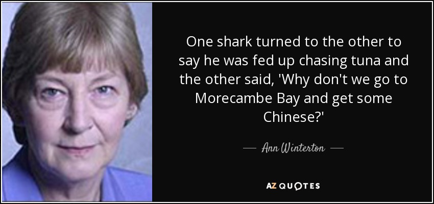 One shark turned to the other to say he was fed up chasing tuna and the other said, 'Why don't we go to Morecambe Bay and get some Chinese?' - Ann Winterton
