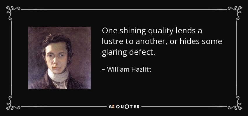 One shining quality lends a lustre to another, or hides some glaring defect. - William Hazlitt