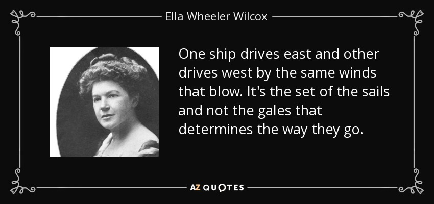 One ship drives east and other drives west by the same winds that blow. It's the set of the sails and not the gales that determines the way they go. - Ella Wheeler Wilcox