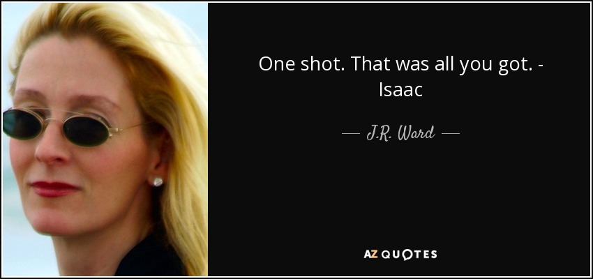 One shot. That was all you got. - Isaac - J.R. Ward