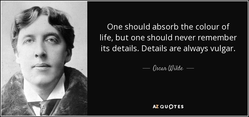 One should absorb the colour of life, but one should never remember its details. Details are always vulgar. - Oscar Wilde