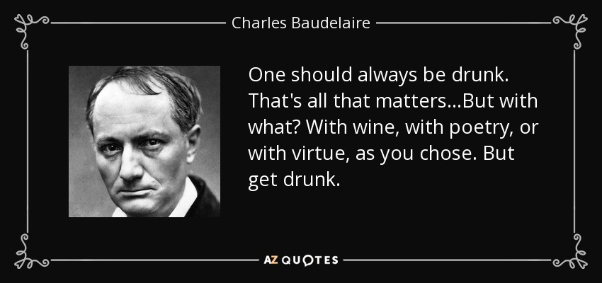 One should always be drunk. That's all that matters...But with what? With wine, with poetry, or with virtue, as you chose. But get drunk. - Charles Baudelaire