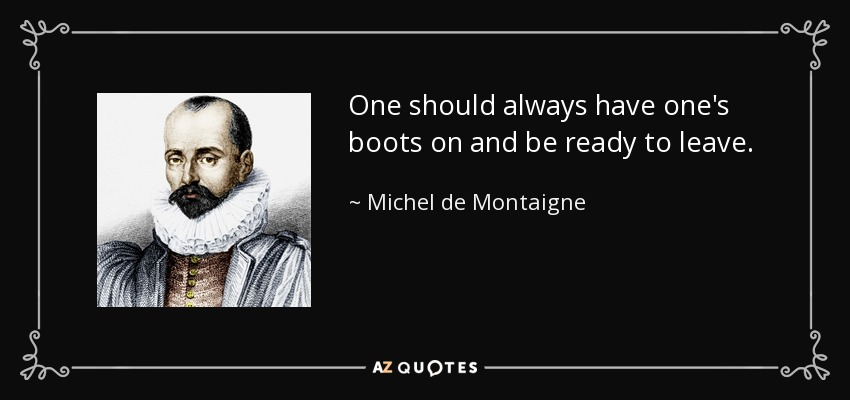 One should always have one's boots on and be ready to leave. - Michel de Montaigne