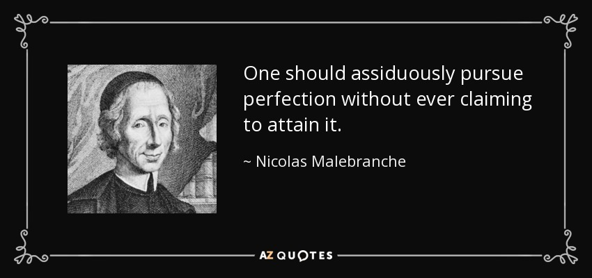 One should assiduously pursue perfection without ever claiming to attain it. - Nicolas Malebranche