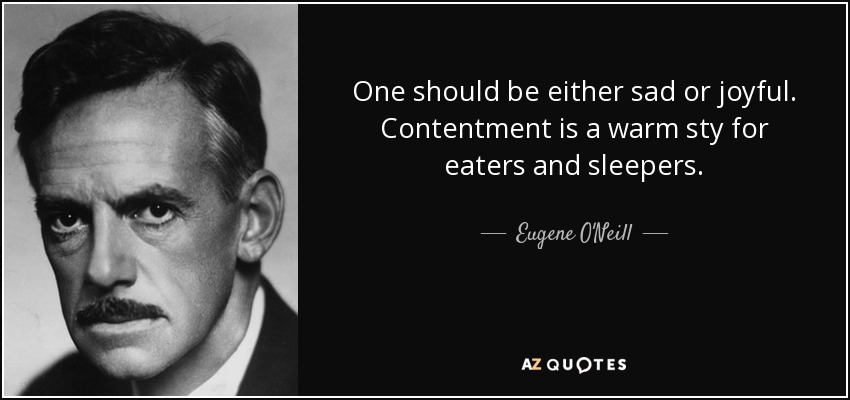 One should be either sad or joyful. Contentment is a warm sty for eaters and sleepers. - Eugene O'Neill
