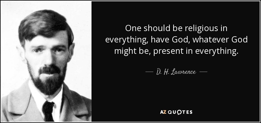 One should be religious in everything, have God, whatever God might be, present in everything. - D. H. Lawrence