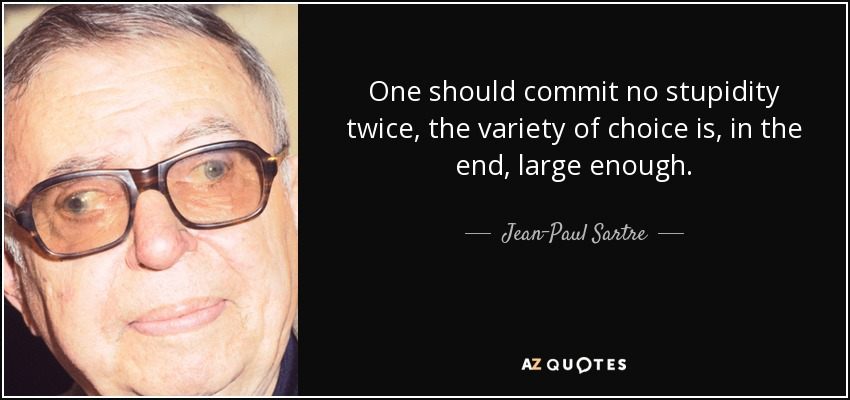 One should commit no stupidity twice, the variety of choice is, in the end, large enough. - Jean-Paul Sartre