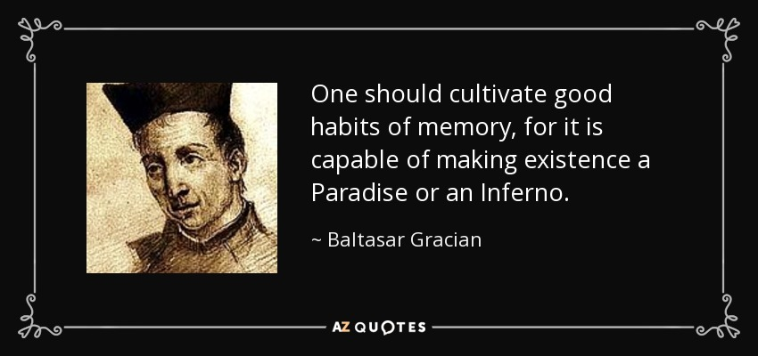One should cultivate good habits of memory, for it is capable of making existence a Paradise or an Inferno. - Baltasar Gracian