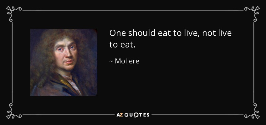 One should eat to live, not live to eat. - Moliere