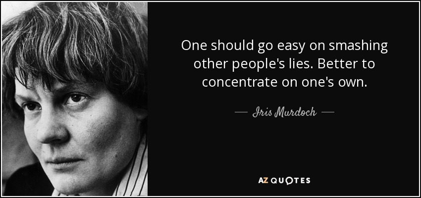 One should go easy on smashing other people's lies. Better to concentrate on one's own. - Iris Murdoch