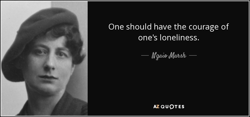 One should have the courage of one's loneliness. - Ngaio Marsh