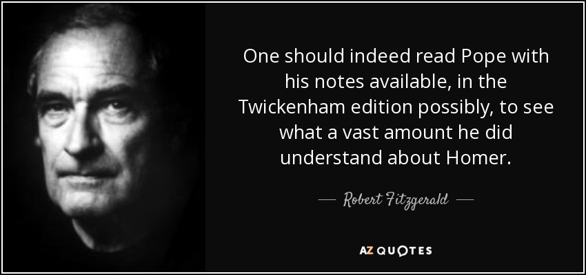 One should indeed read Pope with his notes available, in the Twickenham edition possibly, to see what a vast amount he did understand about Homer. - Robert Fitzgerald