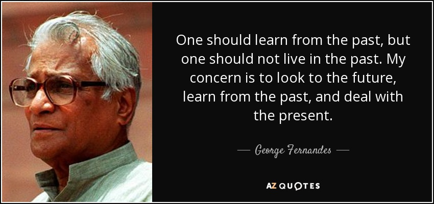 One should learn from the past, but one should not live in the past. My concern is to look to the future, learn from the past, and deal with the present. - George Fernandes