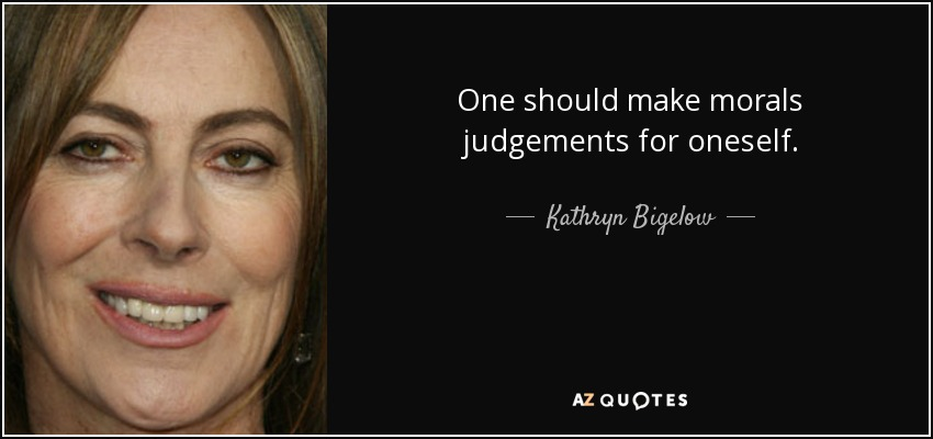 One should make morals judgements for oneself. - Kathryn Bigelow