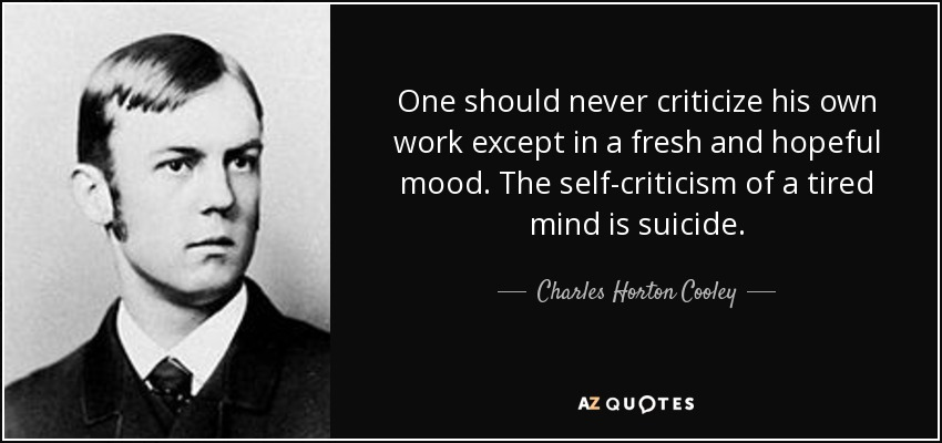 One should never criticize his own work except in a fresh and hopeful mood. The self-criticism of a tired mind is suicide. - Charles Horton Cooley