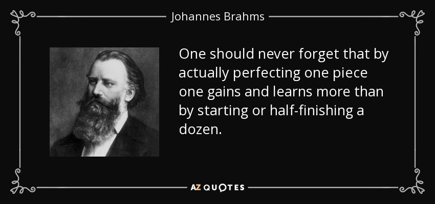 One should never forget that by actually perfecting one piece one gains and learns more than by starting or half-finishing a dozen. - Johannes Brahms