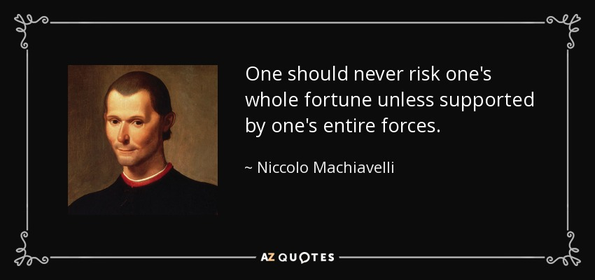 One should never risk one's whole fortune unless supported by one's entire forces. - Niccolo Machiavelli