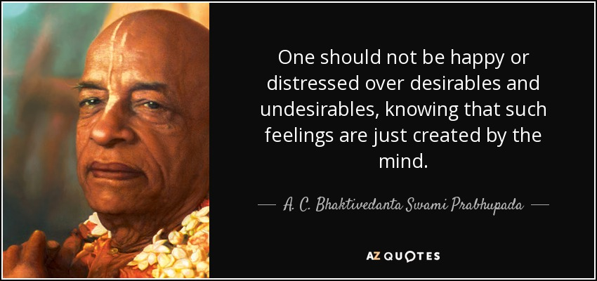 One should not be happy or distressed over desirables and undesirables, knowing that such feelings are just created by the mind. - A. C. Bhaktivedanta Swami Prabhupada