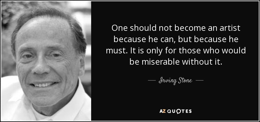 One should not become an artist because he can, but because he must. It is only for those who would be miserable without it. - Irving Stone