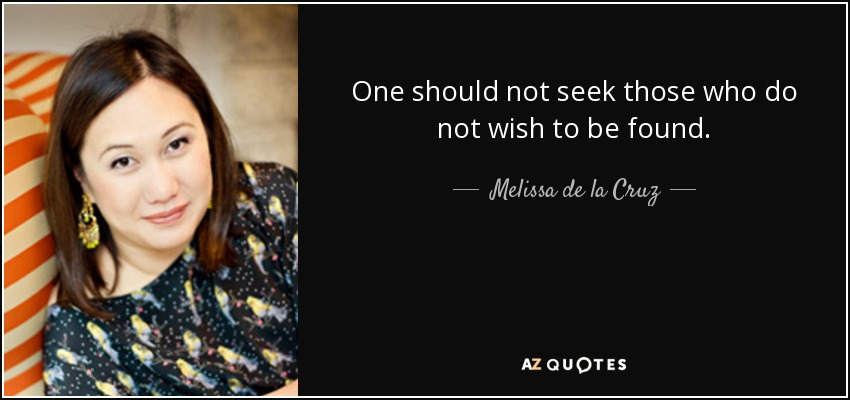 One should not seek those who do not wish to be found. - Melissa de la Cruz