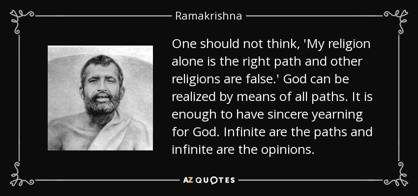 One should not think, 'My religion alone is the right path and other religions are false.' God can be realized by means of all paths. It is enough to have sincere yearning for God. Infinite are the paths and infinite are the opinions. - Ramakrishna