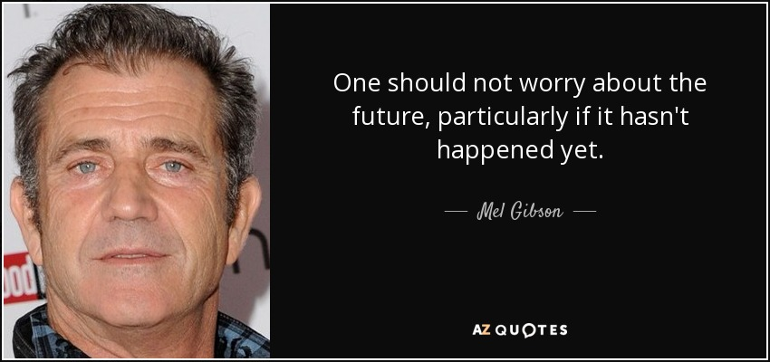 One should not worry about the future, particularly if it hasn't happened yet. - Mel Gibson