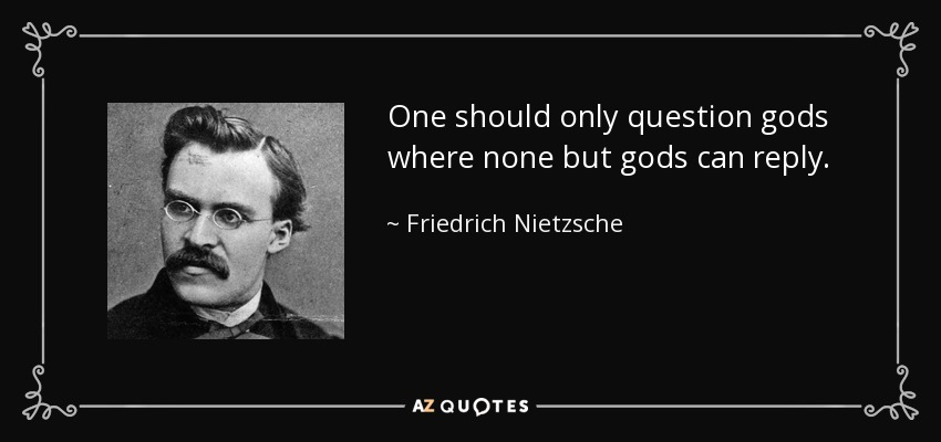 One should only question gods where none but gods can reply. - Friedrich Nietzsche